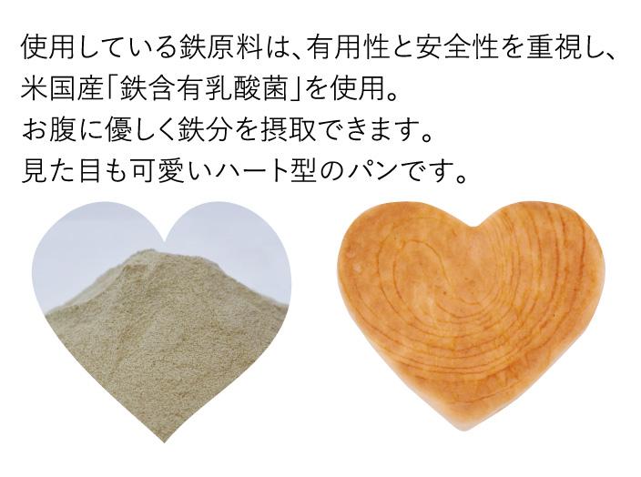 使用している鉄原料は、有用性と安全性を重視し、米国産「鉄含有乳酸菌」を使用。お腹に優しく鉄分を摂取できます。見た目も可愛いハート型のパンです。